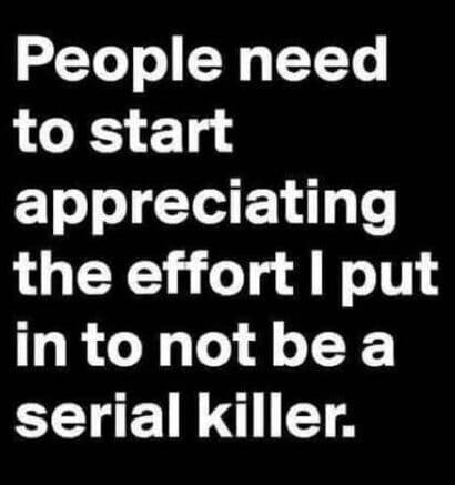 Alr=People need to start appreciating the effort I put in to not be a serial killer.