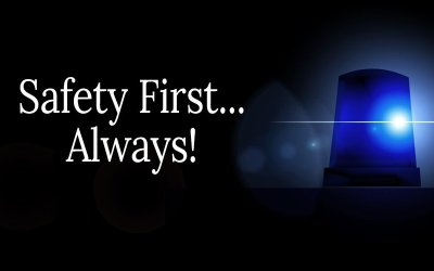 Safety First…Always! There are no exceptions.