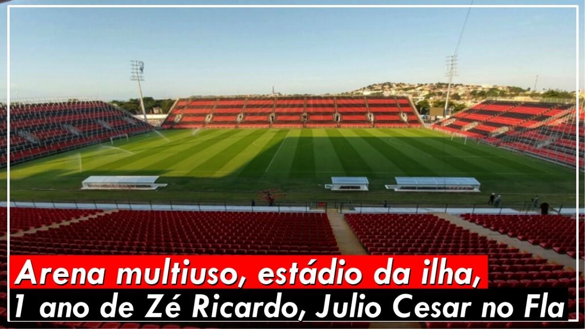 Arena multiuso, estádio da ilha, 1 ano de Zé Ricardo, Julio Cesar no Fla
