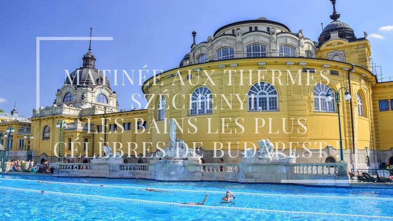 Matinée aux thermes Széchenyi, les bains les plus célèbres de Budapest !