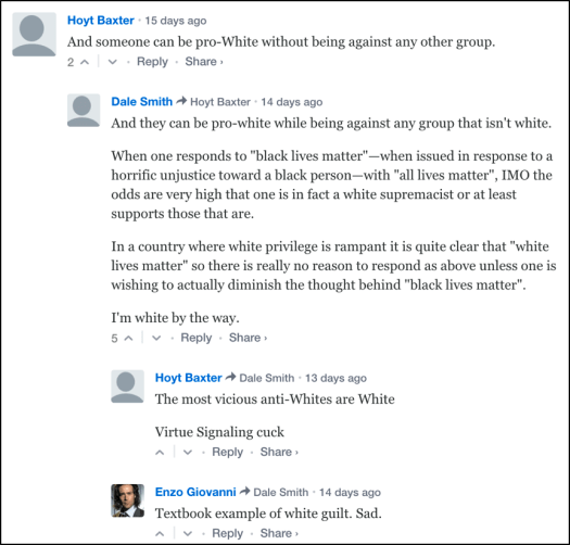"Hoyt Baxter: ""And someone can be pro-White without being against any other group."" Dale Smith: ""And they can be pro-white while being against any group that isn't white. When one responds to ""black lives matter""—when issued in response to a horrific unjustice toward a black person—with ""all lives matter"", IMO the odds are very high that one is in fact a white supremacist or at least supports those that are. In a country where white privilege is rampant it is quite clear that ""white lives matter"" so there is really no reason to respond as above unless one is wishing to actually diminish the thought behind ""black lives matter"". I'm white by the way."" Hoyt Baxter: ""The most vicious anti-Whites are White Virtue Signaling cuck"" Enzo Giovanni Dale Smith: ""Textbook example of white guilt. Sad."""