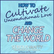 How to Cultivate Unconditional Love and Change the World
