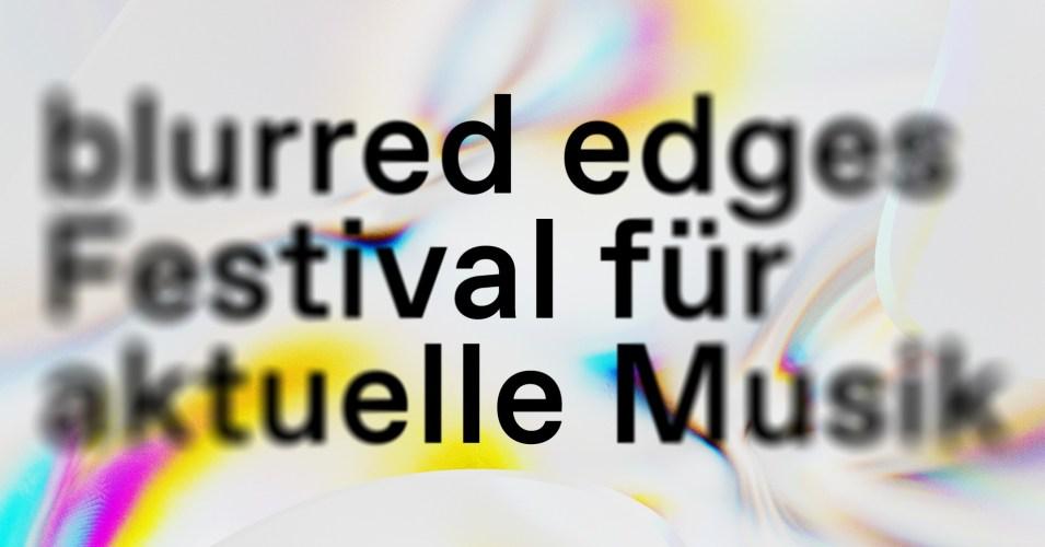 blurred edges 27.5. - 13.6.2021 • Festival für aktuelle Musik Hamburg