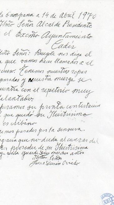 * La Campana a 14 de Abril 1970. Ilmo. Señor Alcalde Presidente del Excmo. Ayuntamiento de Cádiz. Ilmo. Señor: Ruego nos diga el día que vamos a ser llamados al concurso. Tenemos nuestras ropas preparadas y nuestra murga se encuentra con el repertorio muy adelantado. Esperamos su pronta contestación ya que quedó su Ilustrísima en escribirnos. Iremos pasados por la censura. Es gracia que no duda alcanzar el proceder de su Ilustrísima cuya vida guarde dios muchos años. Firmado Ilmo. Señor Juan Durán Oviedo. Archivo Municipal de Cádiz