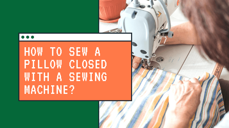 How to Sew a Pillow Closed With a Sewing Machine