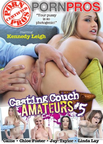 Casting Couch Amateurs #5, Porn DVD, Porn Pros, Kennedy Leigh, Callie, Chloe Foster, Jay Taylor, Linda Lay, Amateur, Auditions, Gonzo, pussy photogenic