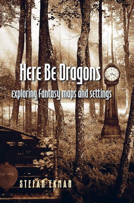 Here Be Dragons, Exploring Fantasy Maps and Settings - Stefan Ekman