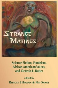 Strange Matings. Science Fiction, Feminism, African American Voices, and Octavia E. Butler - Rebecca J. Holden & Nisi Shawl