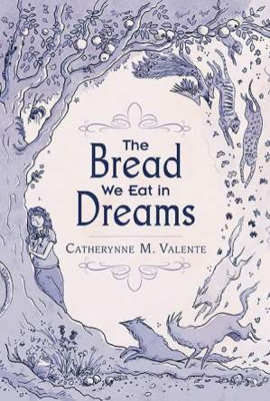 The Bread We Eat in Dreams - Catherynne M. Valente