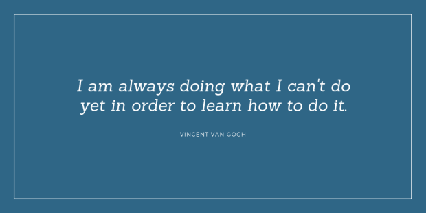 """I am always doing what I can't do yet in order to learn how to do it."" Vincent van Gogh"