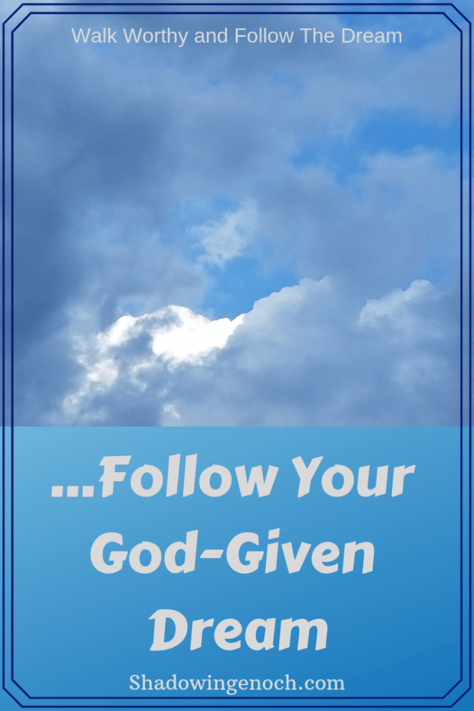 Follow The Dream | Walk Worthy | Dreams and Visions | God's calling on your life | Living an abundant life | Walking in obedience to God's purposes in our lives