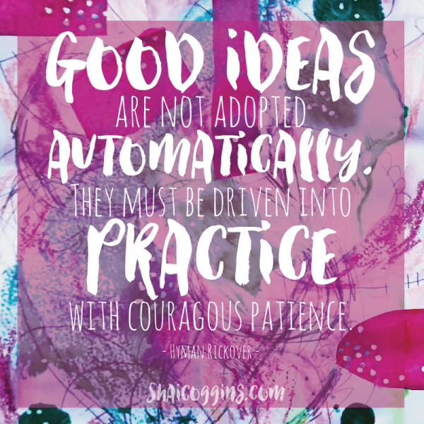 Good ideas are not adopted automatically. They must be driven into practice with courageous patience. - H Rickover