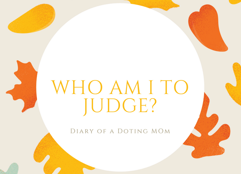 Who am I to judge? A mom shares her views on the need to refrain from passing judgments on other people's parenting styles. Can you identify with her?
