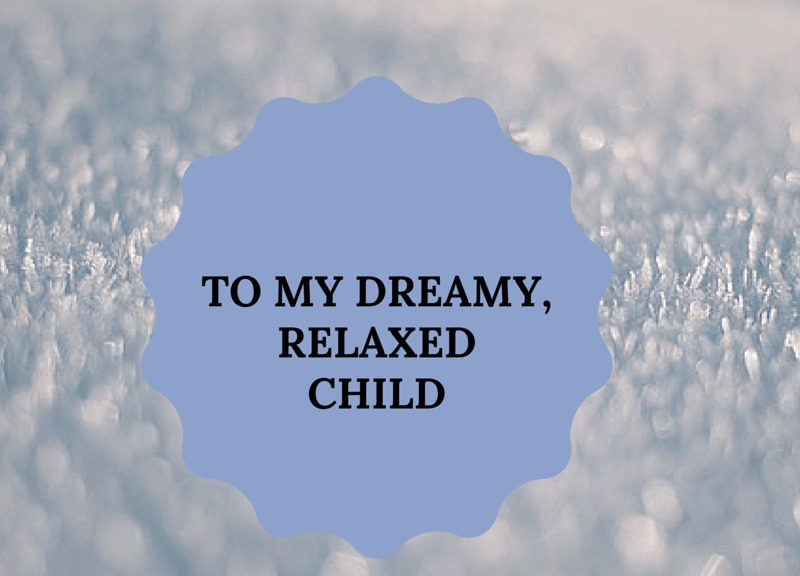 To my dreamy and relaxed child, a letter to help you realise how wonderful you are.