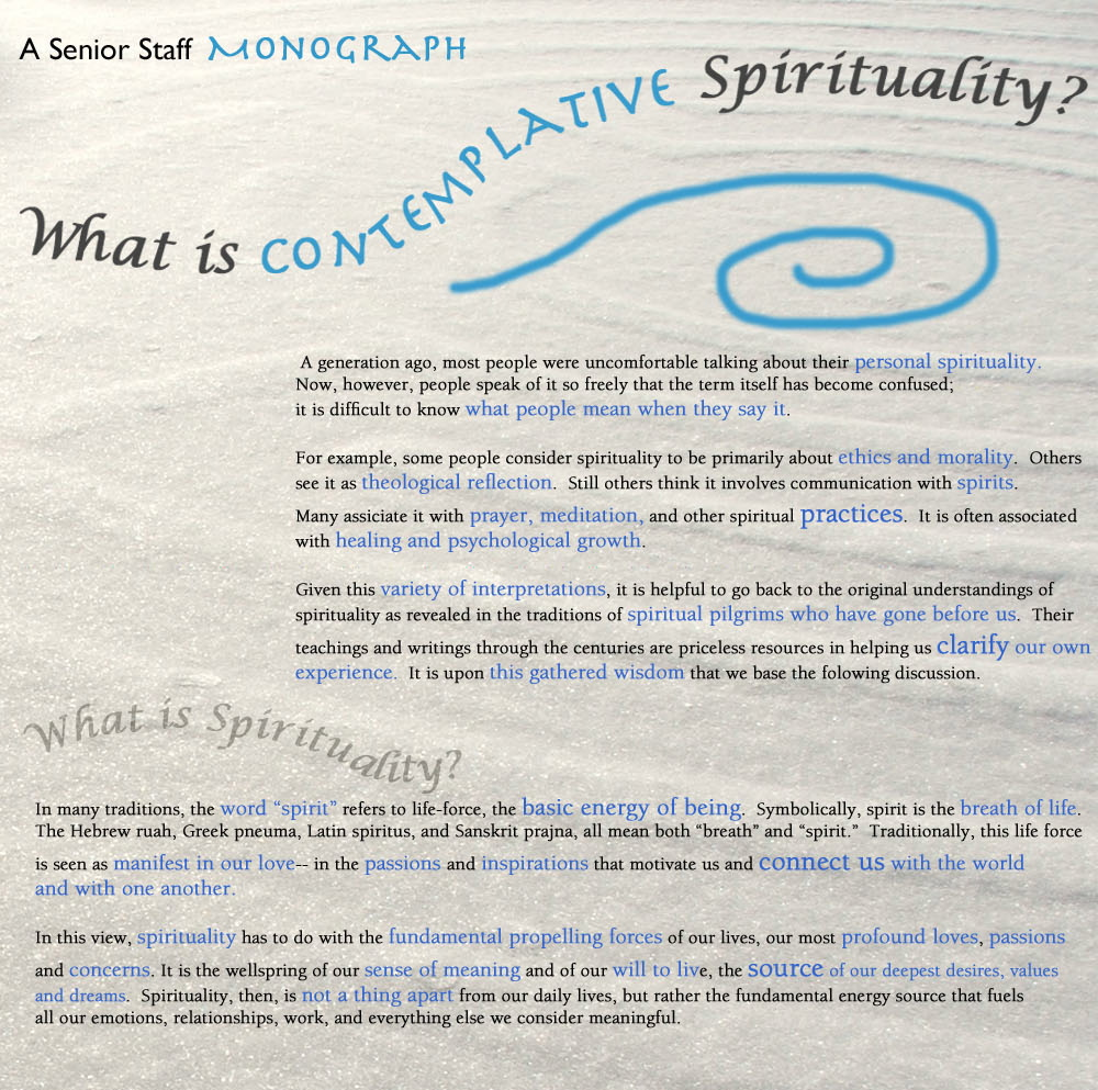 "A generation ago, most people were uncomfortable talking about their personal spirituality. Now, however, people speak of it so freely that the term itself has become confused; it is difficult to know what people mean when they say it. For example, some people consider spirituality to be primarily about ethics and morality. Others see it as theological reflection. Still others think it involves communication with spirits. Many associate it with prayer, meditation, and other spiritual practices. It is often associated with healing and psychological growth. Given this variety of interpretations, it is helpful to go back to the original understandings of spirituality as revealed in the traditions of spiritual pilgrims who have gone before us. Their teachings and writings through the centuries are priceless resources in helping us clarify our own experience. It is upon this gathered wisdom that we base the following discussion.  What Is Spirituality? In many traditions, the word ""spirit"" refers to life-force, the basic energy of being. Symbolically, spirit is the breath of life. The Hebrew ruah, Greek pneuma, Latin spiritus, and Sanskrit prajna all mean both ""breath"" and ""spirit."" Traditionally, this life force is seen as manifest in our love–in the passions and inspirations that motivate us and connect us with the world and with one another. In this view, spirituality has to do with the fundamental propelling forces of our lives, our most profound loves, passions and concerns. It is the wellspring of our sense of meaning and of our will to live, the source of our deepest desires, values and dreams. Spirituality, then, is not a thing apart from our daily lives, but rather the fundamental energy source that fuels all our emotions, relationships, work, and everything else we consider meaningful."