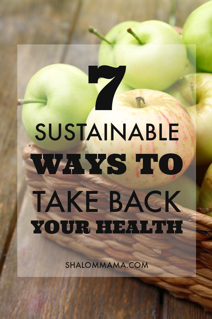 7 Sustainable Ways to Take Back Your Health. |Shalom Mama