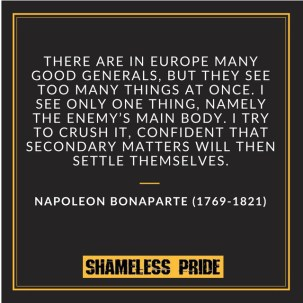 """There are in Europe many good generals,"""" Napoleon declared in 1797, """"but they see too many things at once. I see only one thing, namely the enemy's main body. I try to crush it, confident that secondary matters will then settle themselves."""