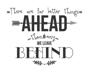 """There are far, far better things ahead than any we leave behind."" C.S. Lewis"
