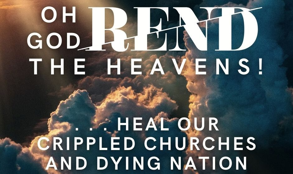 Oh God, Rend the Heavens and Heal our Crippled Churches and Dying Nation