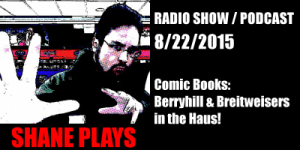 Shane Plays Podcast Title 8-22-2015 Comic Books Berryhill & Breitweisers in the Haus!