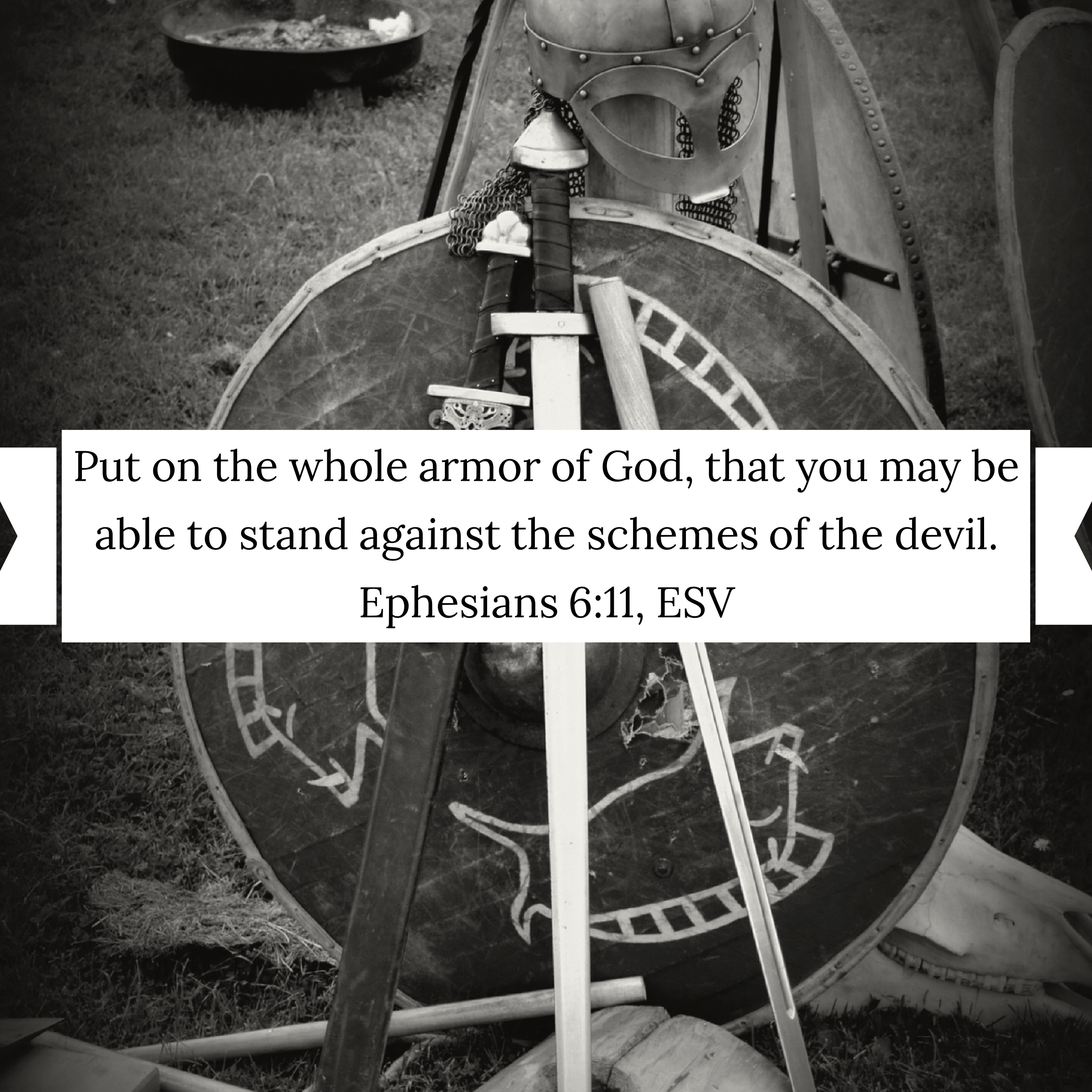 """Put on the whole armor of God, that you may be able to stand against the schemes of the devil,"" (Ephesians 6:11, ESV)."