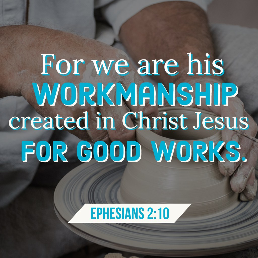 """For we are his workmanship, created in Christ Jesus for good works, which God prepared beforehand, that we should walk in them,"" (Ephesians 2:10, ESV)."