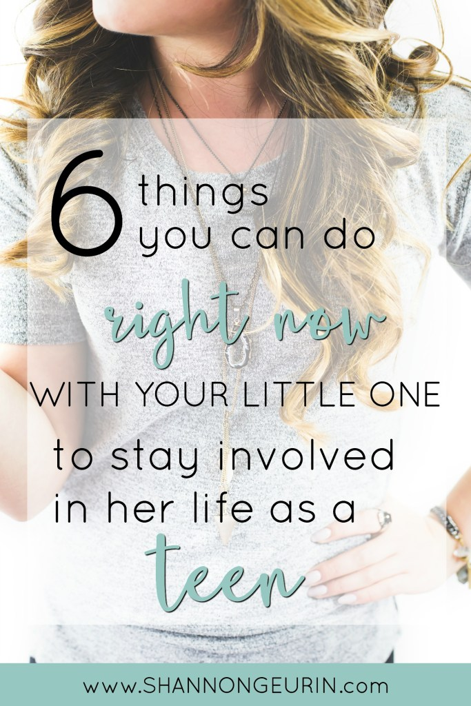 Being involved in her life as a teen starts when she is young. It is a relationship that is developed over time.