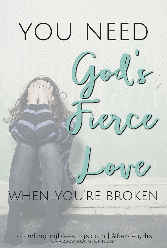 You need God's Fierce Love when you are broken!