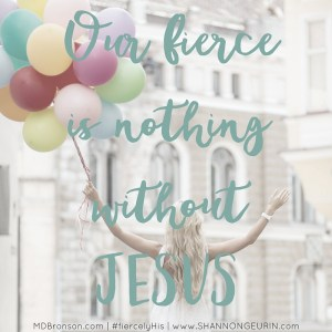 I'd been depleted – broken and emptied of self, reduced to what I am unto myself: nothing. So, I stepped outside the comfort zone, to the front of the line with Christ as my full covering. My fierce was nothing without Jesus. He is my armor, answer, and antidote. When we speak in His name, we have power. The devil is not amused by Christ's fierce; he is terrified at the sound of His name.