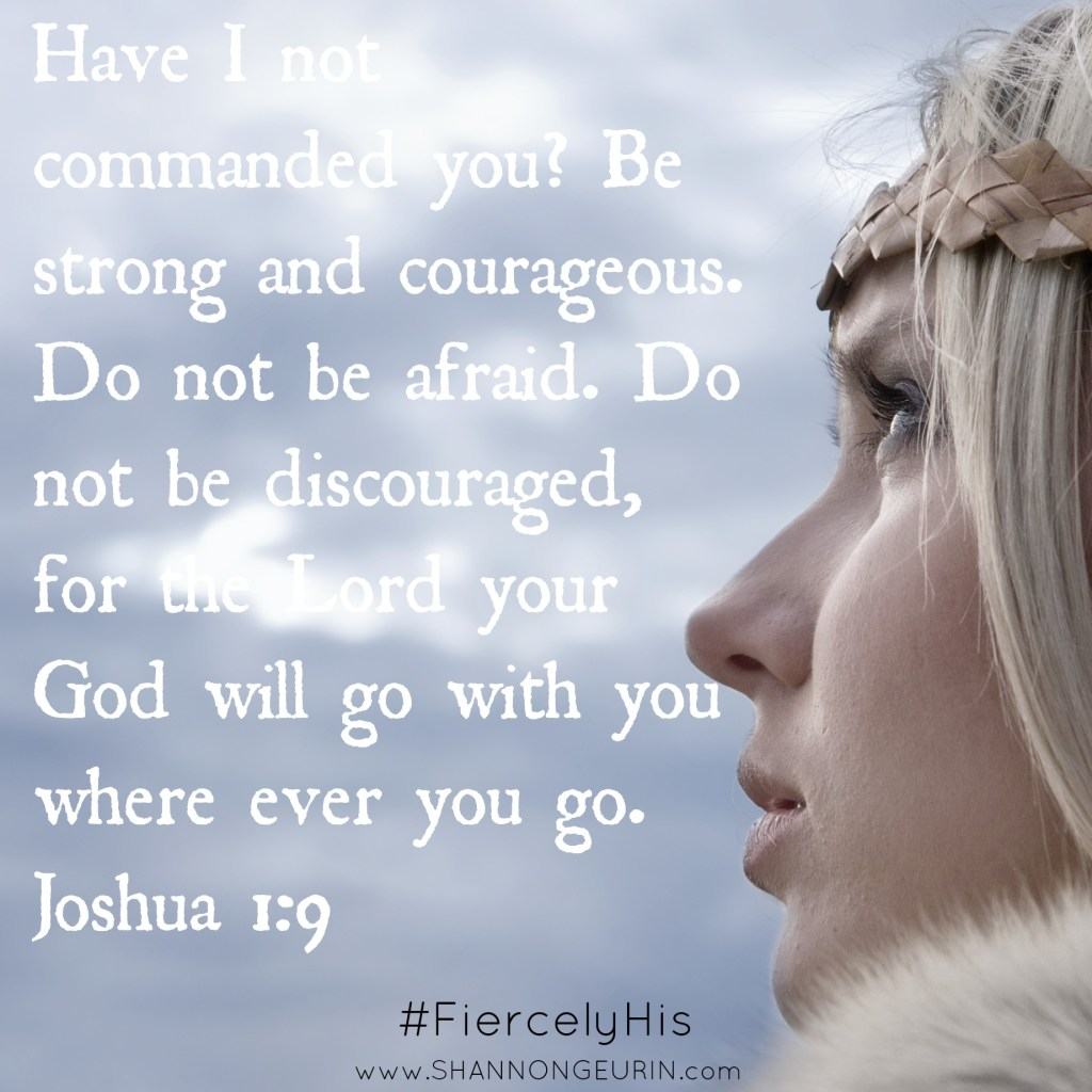Have I not commanded you? Be strong and courageous because I am with you! Fiercely His
