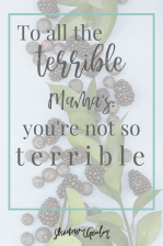 To all the terrible Mama's: you're not so terrible