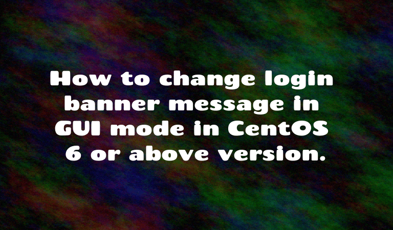 How to change login banner message in GUI mode in CentOS 6