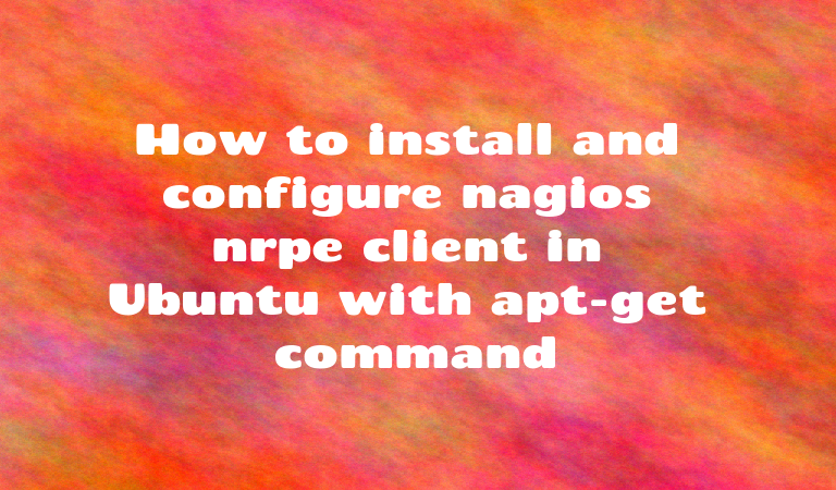 How to install and configure nagios nrpe client in Ubuntu