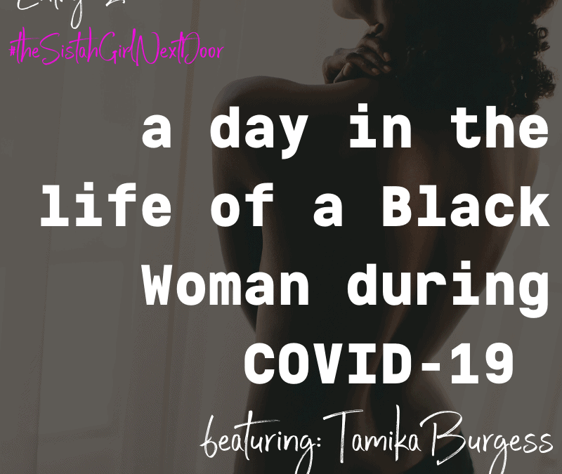 A DAY IN THE LIFE OF A BLACK WOMAN DURING COVID-19: TAMIKA BURGESS