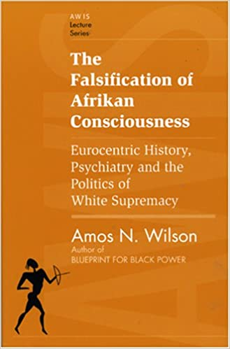 The Falsification of Afrikan Consciousness: Eurocentric History, Psychiatry and the Politics of White Supremacy (Awis Lecture Series) by Amos N. Wilson