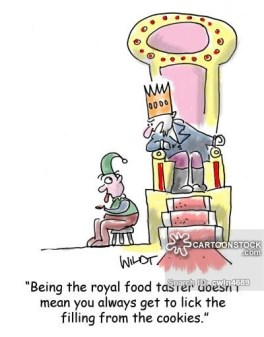 'Being the royal food taster doesn't mean you always get to lick the filling from the cookies.'