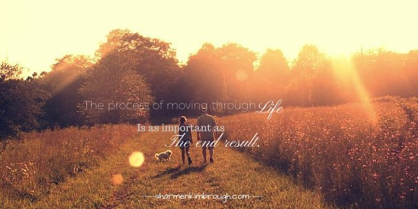 The process of moving through life is as important as the end result.