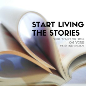 Start living the stories you want to tell on your 95th birthday.