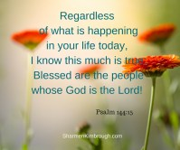 Regardless of what is happening in y our life today, I know this much is true: Blessed are the people whose God is the LORD!