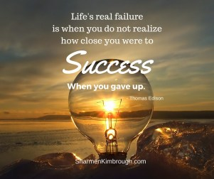 Life's real failure is when you do not realize how close you were to success when you gave up. -Thomas Edison