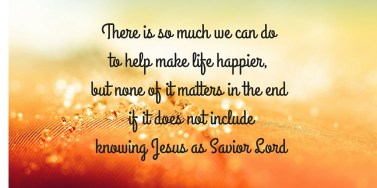 There is so much we can do to help make life happier, but none of it matters in the end if it does not include knowing Jesus as Savior Lord.