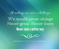 If nothing was ever a challenge, we would never change, never grow, never learn, never seek a better way.