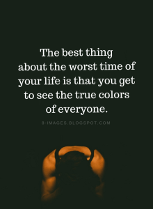 The best thing about the worst time of your life is that you get to see the true colors | Hard Times Quotes – Quotes