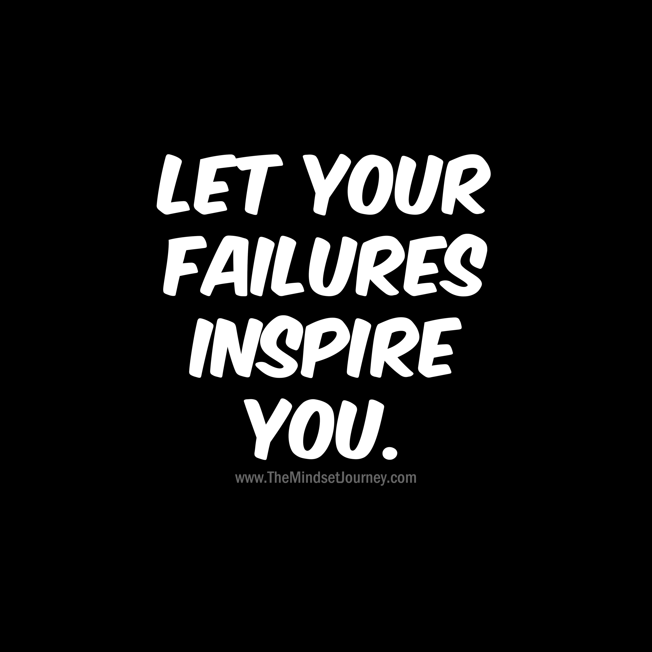 Let your failures inspire you. – The Mindset Journey