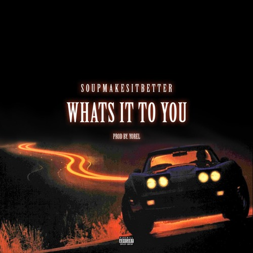 "Soupmakesitbetter – ""What's It To You"""