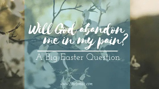 Will God abandon me in my pain? A big Easter question