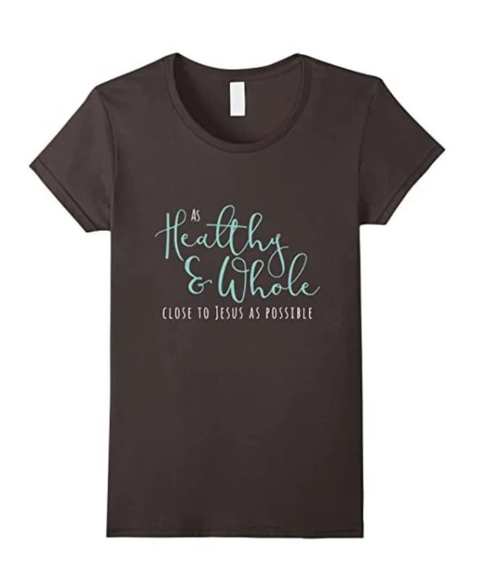As Healthy, whole, and close to Jesus as Possible Shirt