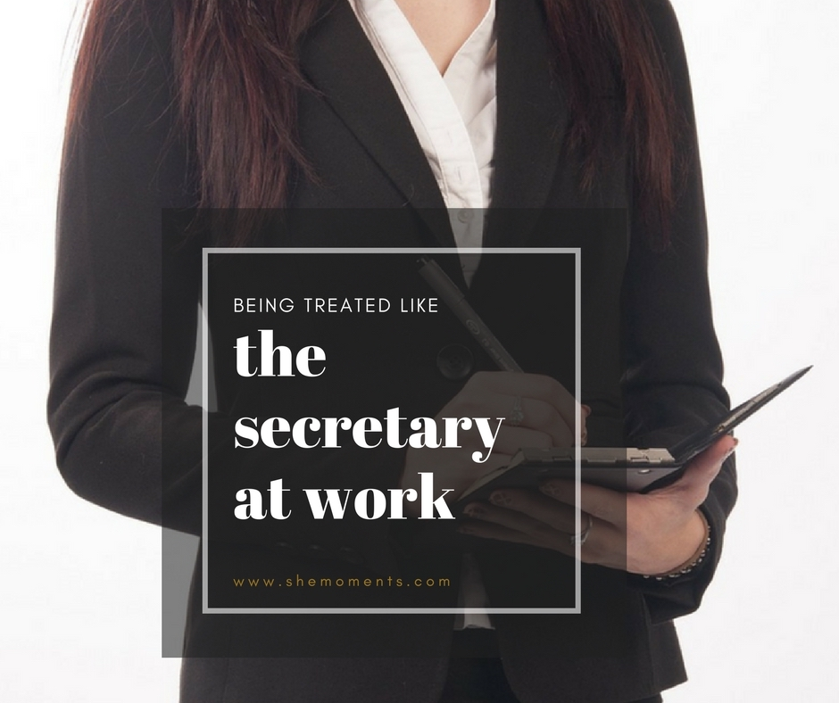 being treated like the secretary at work