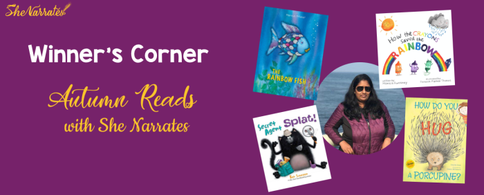 Autumn Reads with 'She Narrates'  giveaway winner is Ravali Chalasani. Books she reviewed were 'The Rainbow Fish', 'Secret Agent Splat!', How Do you Hug a Porcupine?', 'How the Crayons saved the Rainbow'