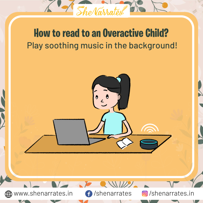 Play soothing music in the background can help an overactive child focus and developing the habit of reading becomes easy.